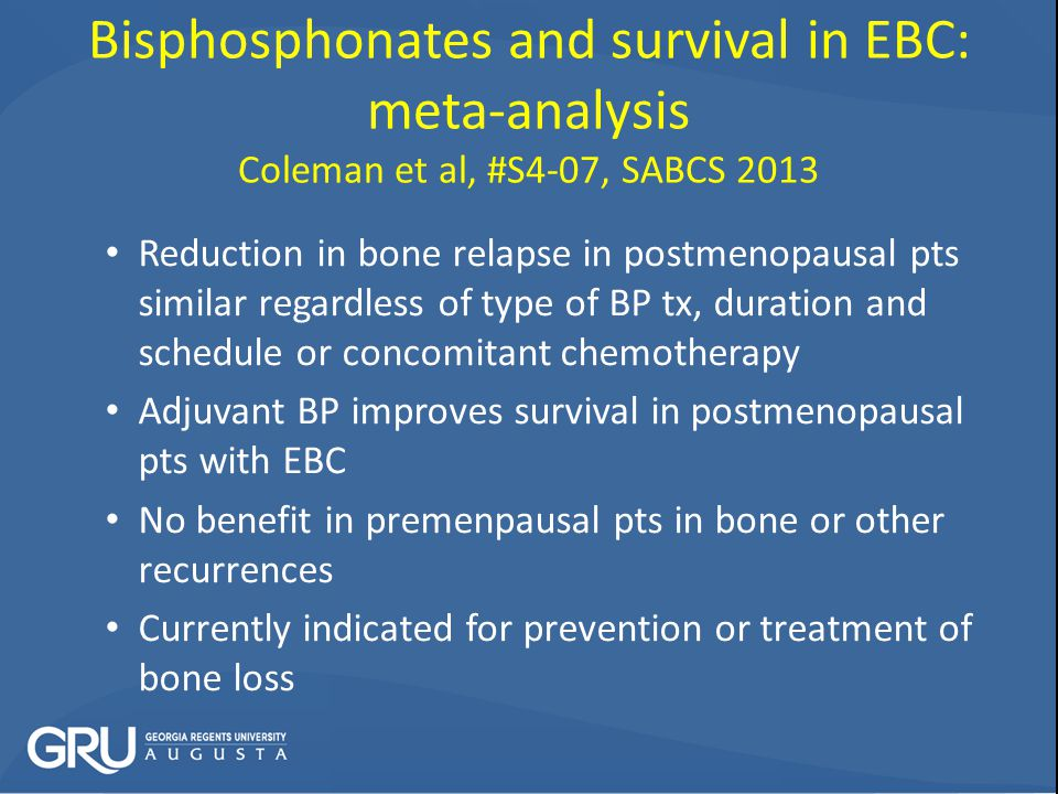 Bisphosphonates and survival in EBC: meta-analysis Coleman et al, #S4-07, SABCS 2013 Reduction in bone relapse in postmenopausal pts similar regardless of type of BP tx, duration and schedule or concomitant chemotherapy Adjuvant BP improves survival in postmenopausal pts with EBC No benefit in premenpausal pts in bone or other recurrences Currently indicated for prevention or treatment of bone loss