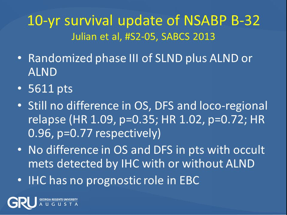 10-yr survival update of NSABP B-32 Julian et al, #S2-05, SABCS 2013 Randomized phase III of SLND plus ALND or ALND 5611 pts Still no difference in OS, DFS and loco-regional relapse (HR 1.09, p=0.35; HR 1.02, p=0.72; HR 0.96, p=0.77 respectively) No difference in OS and DFS in pts with occult mets detected by IHC with or without ALND IHC has no prognostic role in EBC