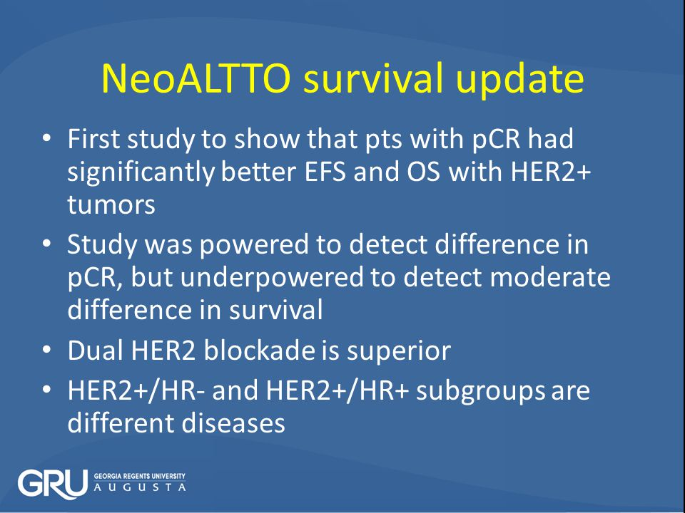 NeoALTTO survival update First study to show that pts with pCR had significantly better EFS and OS with HER2+ tumors Study was powered to detect difference in pCR, but underpowered to detect moderate difference in survival Dual HER2 blockade is superior HER2+/HR- and HER2+/HR+ subgroups are different diseases