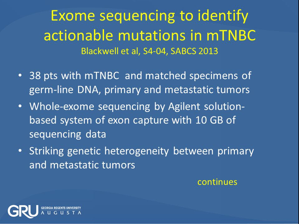 Exome sequencing to identify actionable mutations in mTNBC Blackwell et al, S4-04, SABCS 2013 38 pts with mTNBC and matched specimens of germ-line DNA, primary and metastatic tumors Whole-exome sequencing by Agilent solution- based system of exon capture with 10 GB of sequencing data Striking genetic heterogeneity between primary and metastatic tumors continues