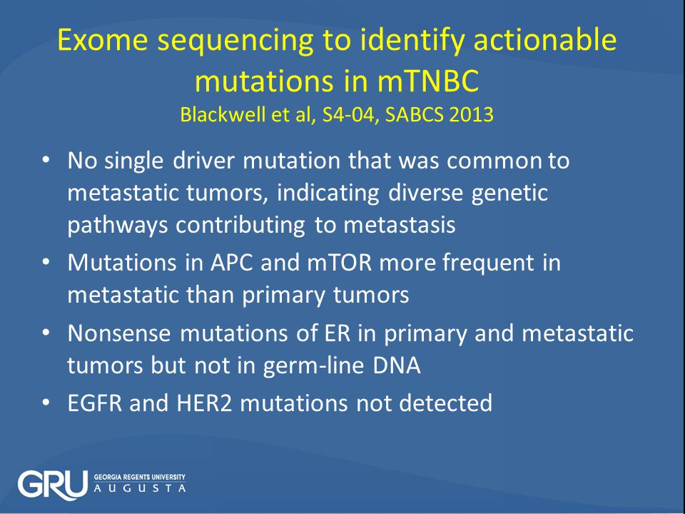 Exome sequencing to identify actionable mutations in mTNBC Blackwell et al, S4-04, SABCS 2013 No single driver mutation that was common to metastatic tumors, indicating diverse genetic pathways contributing to metastasis Mutations in APC and mTOR more frequent in metastatic than primary tumors Nonsense mutations of ER in primary and metastatic tumors but not in germ-line DNA EGFR and HER2 mutations not detected