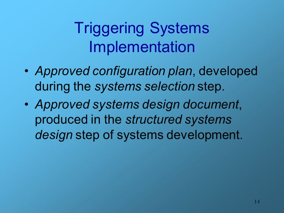 14 Triggering Systems Implementation Approved configuration plan, developed during the systems selection step. Approved systems design document, produ