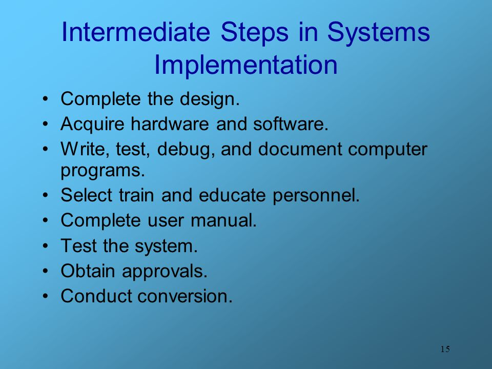 15 Intermediate Steps in Systems Implementation Complete the design. Acquire hardware and software. Write, test, debug, and document computer programs