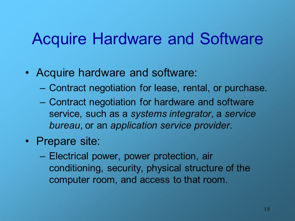 18 Acquire Hardware and Software Acquire hardware and software: –Contract negotiation for lease, rental, or purchase. –Contract negotiation for hardwa