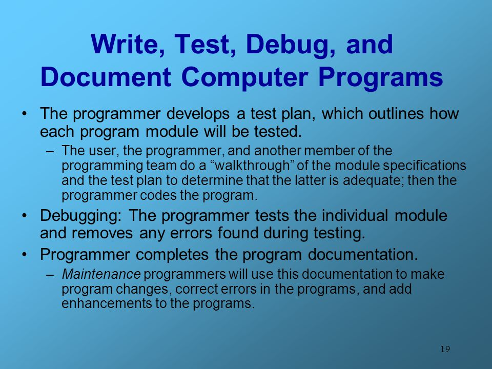 19 Write, Test, Debug, and Document Computer Programs The programmer develops a test plan, which outlines how each program module will be tested. –The