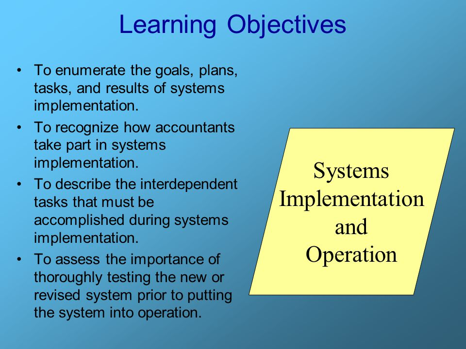Learning Objectives To enumerate the goals, plans, tasks, and results of systems implementation. To recognize how accountants take part in systems imp
