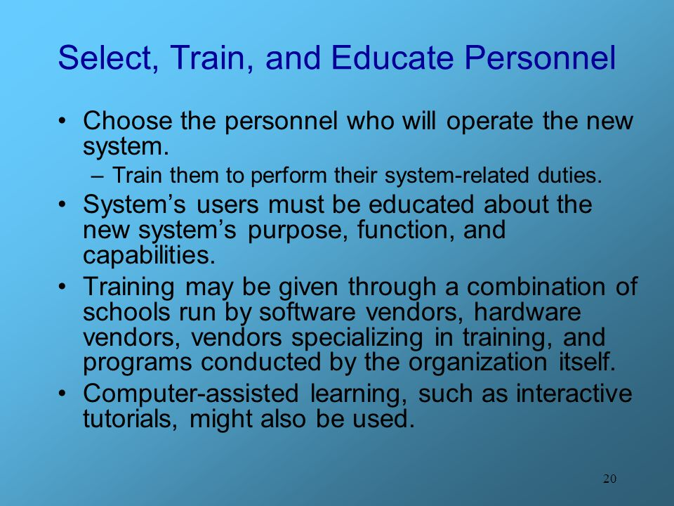 20 Select, Train, and Educate Personnel Choose the personnel who will operate the new system. –Train them to perform their system-related duties. Syst