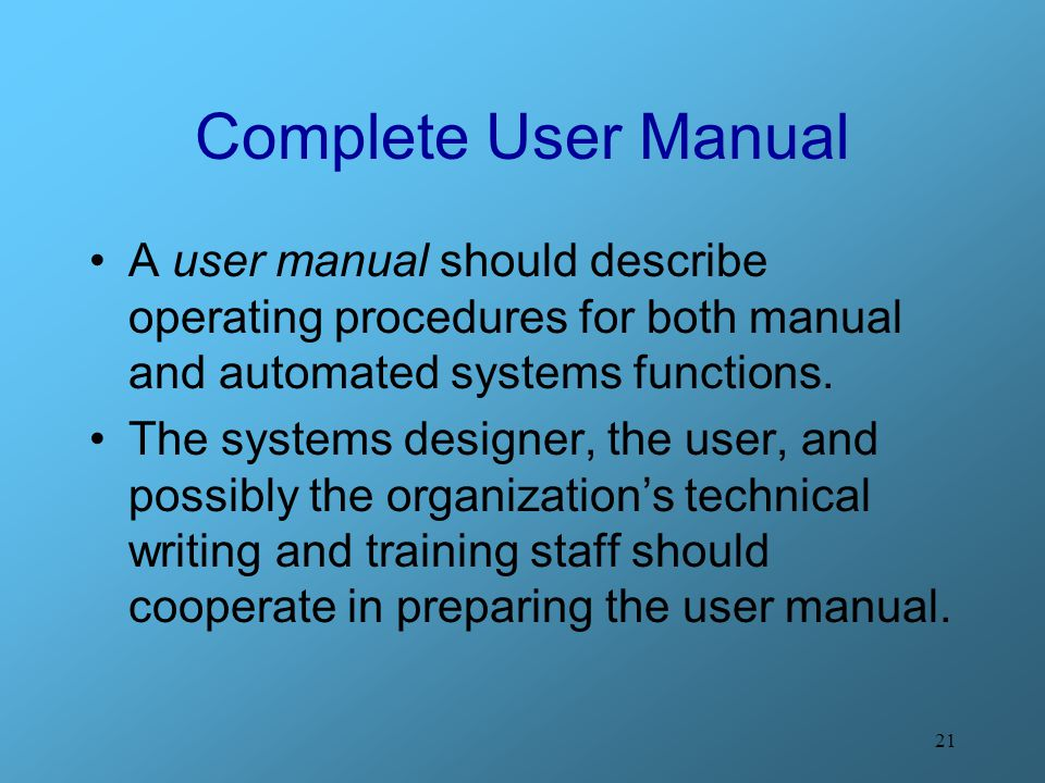 21 Complete User Manual A user manual should describe operating procedures for both manual and automated systems functions. The systems designer, the