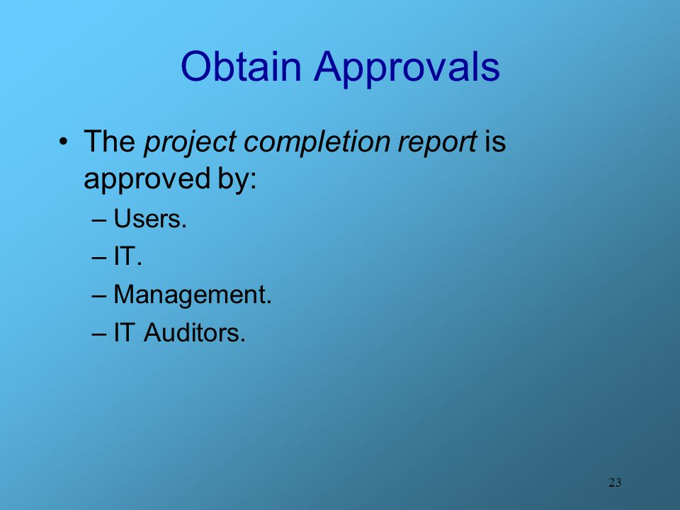 23 Obtain Approvals The project completion report is approved by: –Users. –IT. –Management. –IT Auditors.