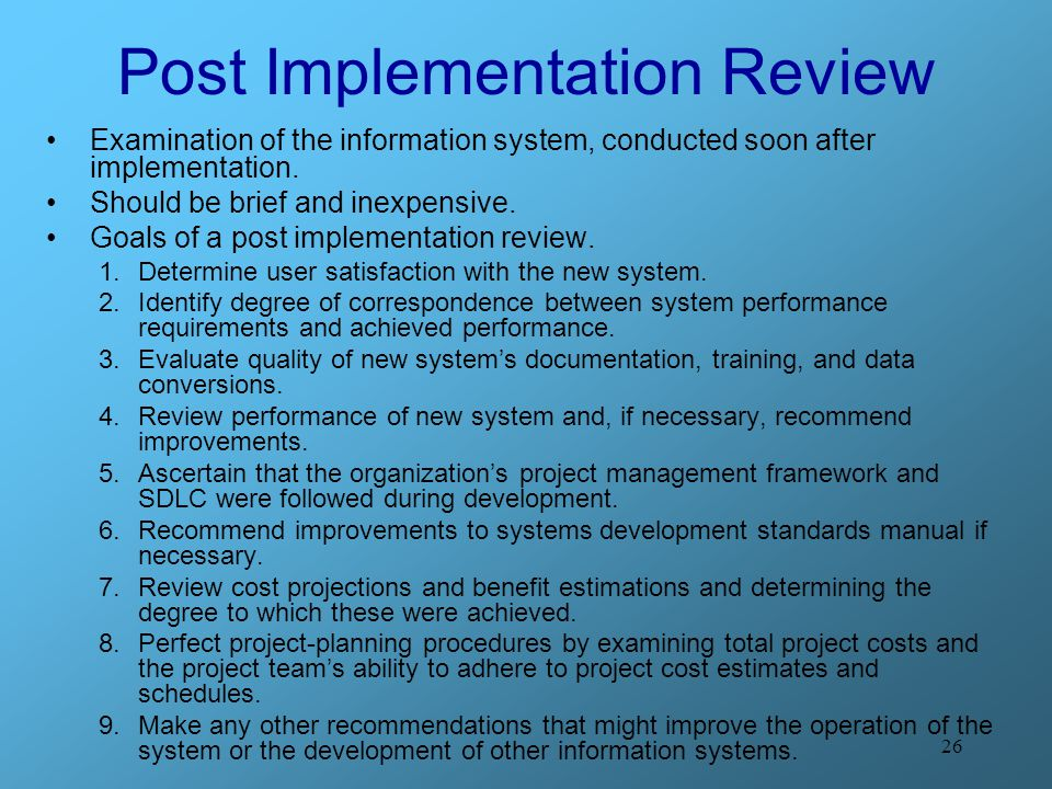 26 Post Implementation Review Examination of the information system, conducted soon after implementation. Should be brief and inexpensive. Goals of a