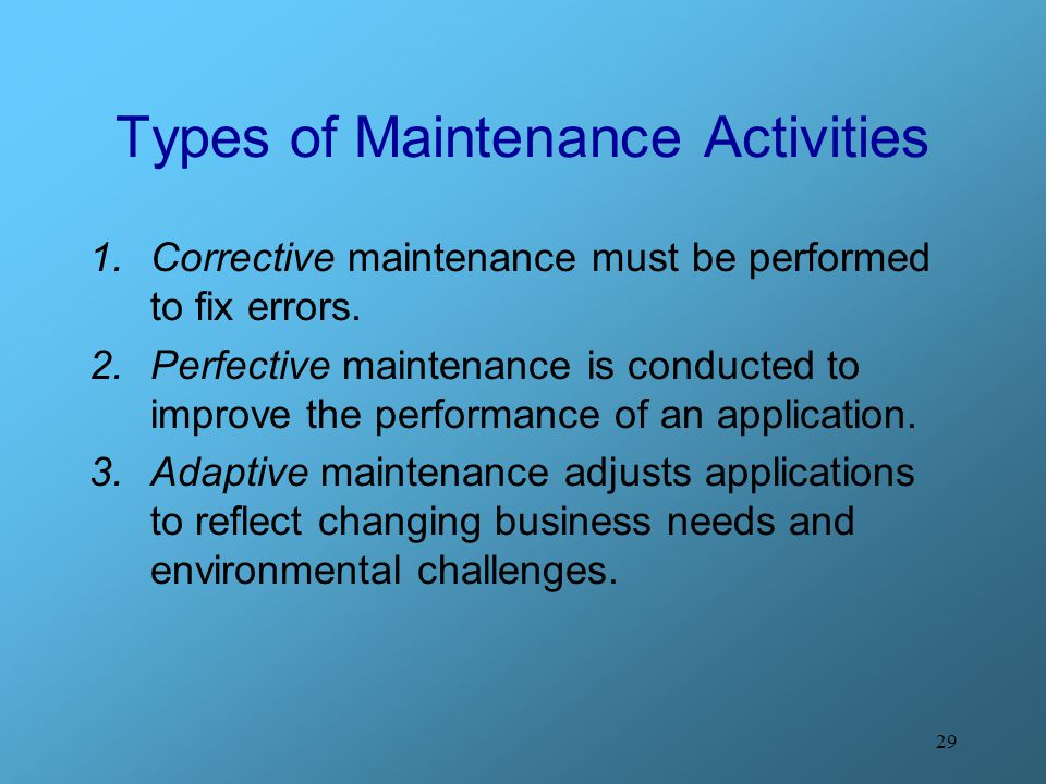 29 Types of Maintenance Activities 1.Corrective maintenance must be performed to fix errors. 2.Perfective maintenance is conducted to improve the perf