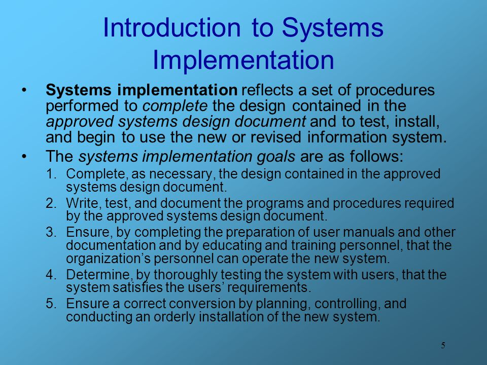 5 Introduction to Systems Implementation Systems implementation reflects a set of procedures performed to complete the design contained in the approve