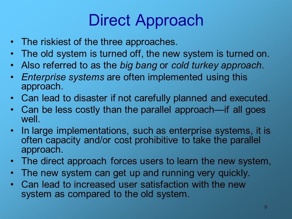 9 Direct Approach The riskiest of the three approaches. The old system is turned off, the new system is turned on. Also referred to as the big bang or