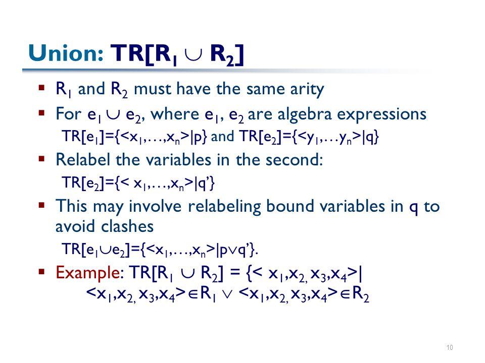 10 Union: TR[R 1  R 2 ]  R 1 and R 2 must have the same arity  For e 1  e 2, where e 1, e 2 are algebra expressions TR[e 1 ]={ |p} and TR[e 2 ]={