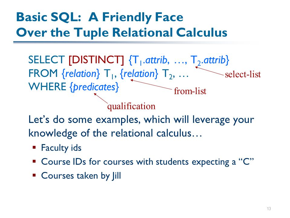 13 Basic SQL: A Friendly Face Over the Tuple Relational Calculus SELECT [DISTINCT] {T 1.attrib, …, T 2.attrib} FROM {relation} T 1, {relation} T 2, … WHERE {predicates} Let's do some examples, which will leverage your knowledge of the relational calculus…  Faculty ids  Course IDs for courses with students expecting a C  Courses taken by Jill select-list from-list qualification