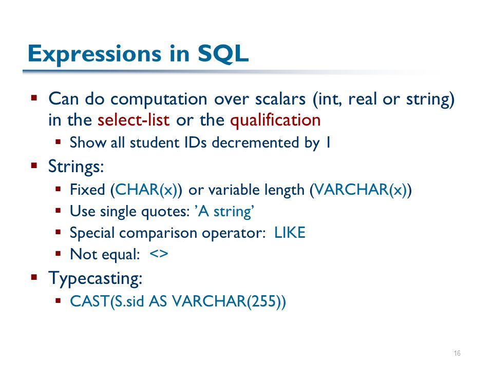 16 Expressions in SQL  Can do computation over scalars (int, real or string) in the select-list or the qualification  Show all student IDs decremented by 1  Strings:  Fixed (CHAR(x)) or variable length (VARCHAR(x))  Use single quotes: 'A string'  Special comparison operator: LIKE  Not equal: <>  Typecasting:  CAST(S.sid AS VARCHAR(255))