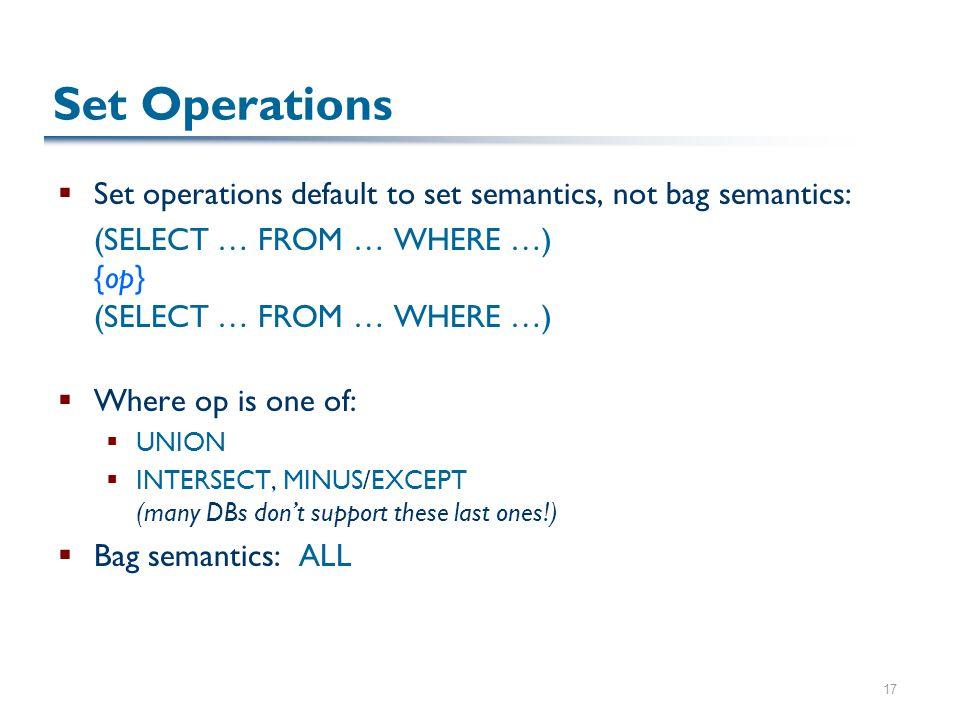 17 Set Operations  Set operations default to set semantics, not bag semantics: (SELECT … FROM … WHERE …) {op} (SELECT … FROM … WHERE …)  Where op is one of:  UNION  INTERSECT, MINUS/EXCEPT (many DBs don't support these last ones!)  Bag semantics: ALL