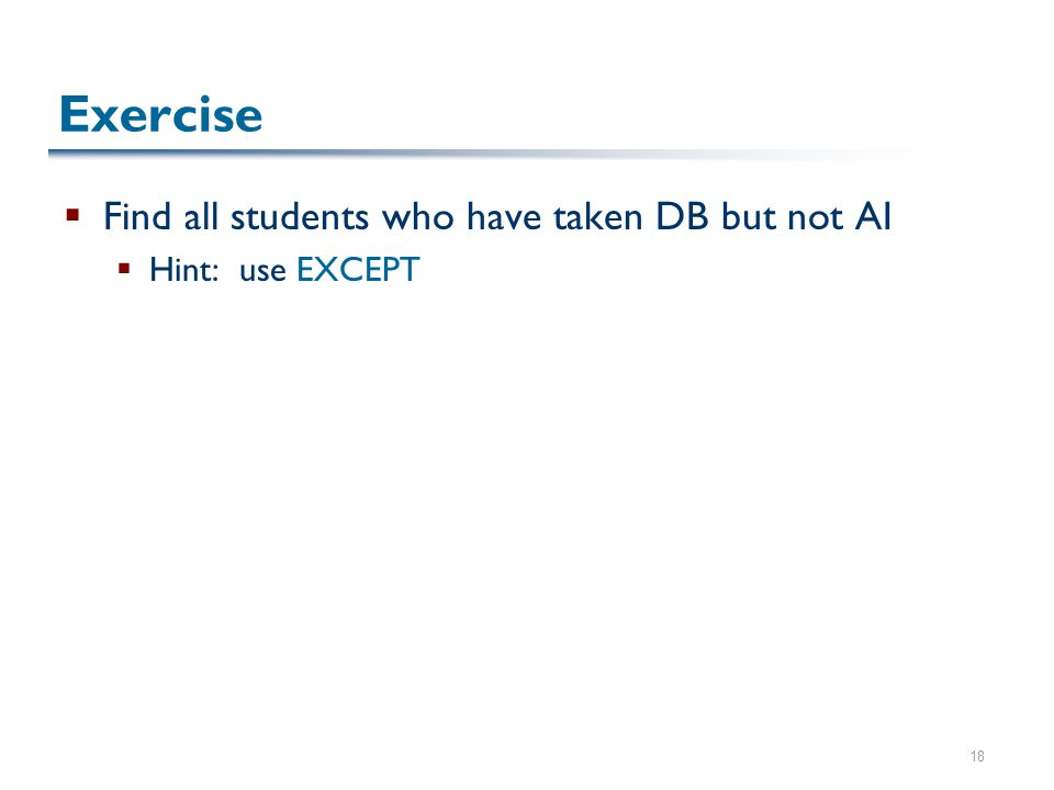18 Exercise  Find all students who have taken DB but not AI  Hint: use EXCEPT