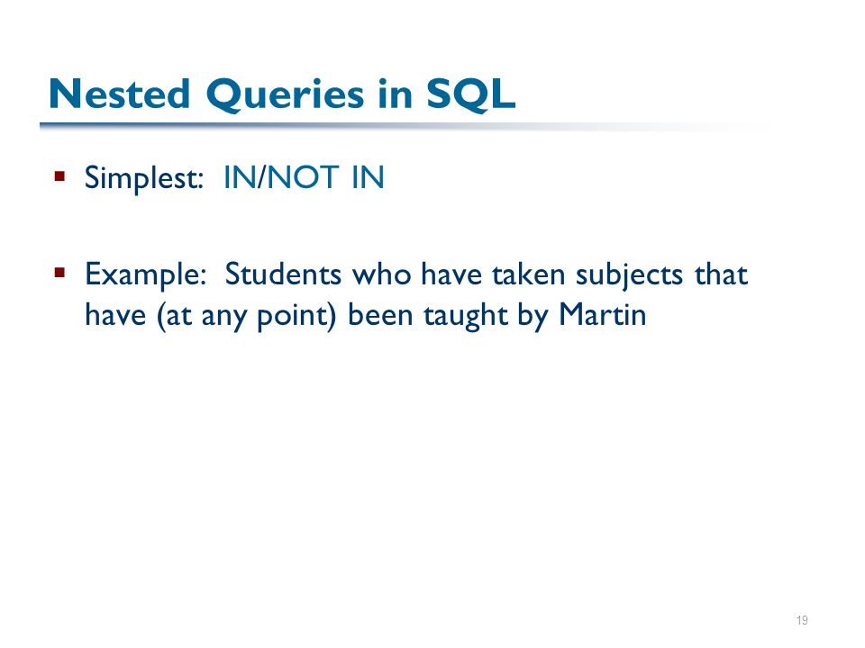 19 Nested Queries in SQL  Simplest: IN/NOT IN  Example: Students who have taken subjects that have (at any point) been taught by Martin