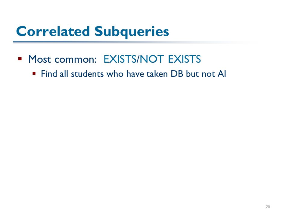 20 Correlated Subqueries  Most common: EXISTS/NOT EXISTS  Find all students who have taken DB but not AI