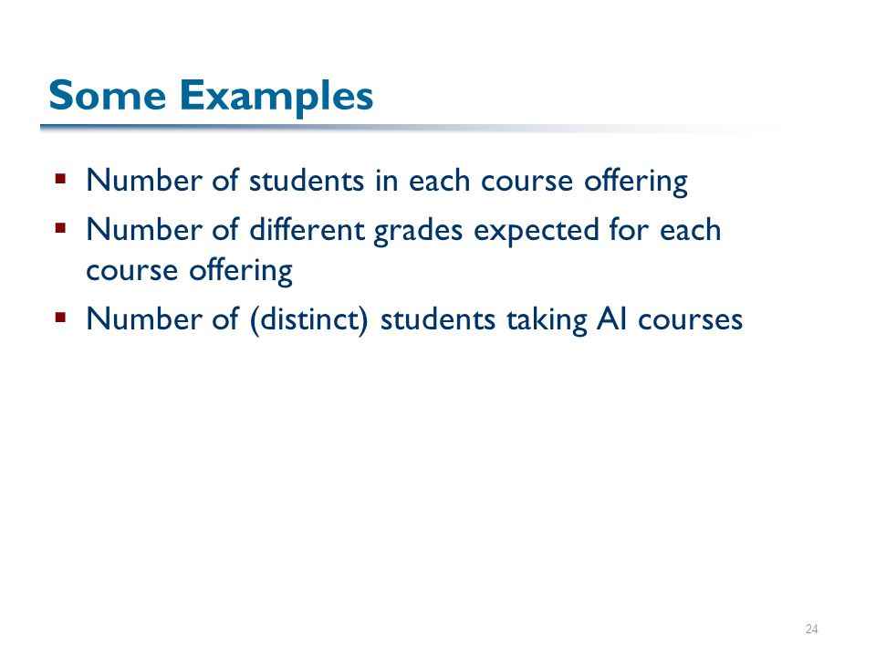 24 Some Examples  Number of students in each course offering  Number of different grades expected for each course offering  Number of (distinct) students taking AI courses