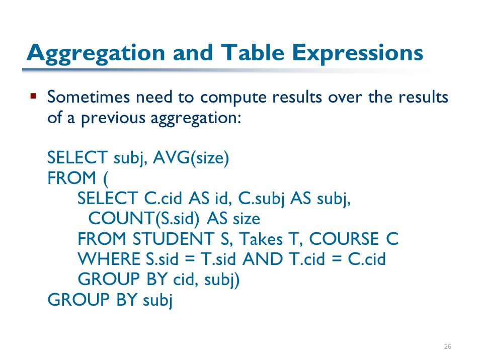 26 Aggregation and Table Expressions  Sometimes need to compute results over the results of a previous aggregation: SELECT subj, AVG(size) FROM ( SELECT C.cid AS id, C.subj AS subj, COUNT(S.sid) AS size FROM STUDENT S, Takes T, COURSE C WHERE S.sid = T.sid AND T.cid = C.cid GROUP BY cid, subj) GROUP BY subj