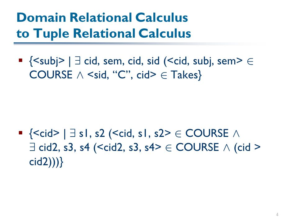4 Domain Relational Calculus to Tuple Relational Calculus  { | 9 cid, sem, cid, sid ( 2 COURSE Æ 2 Takes}  { | 9 s1, s2 ( 2 COURSE Æ 9 cid2, s3, s4 ( 2 COURSE Æ (cid > cid2)))}