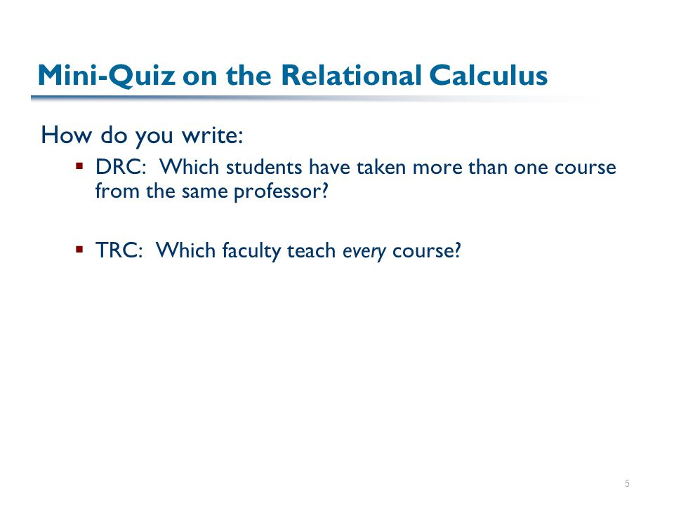 5 Mini-Quiz on the Relational Calculus How do you write:  DRC: Which students have taken more than one course from the same professor?  TRC: Which f