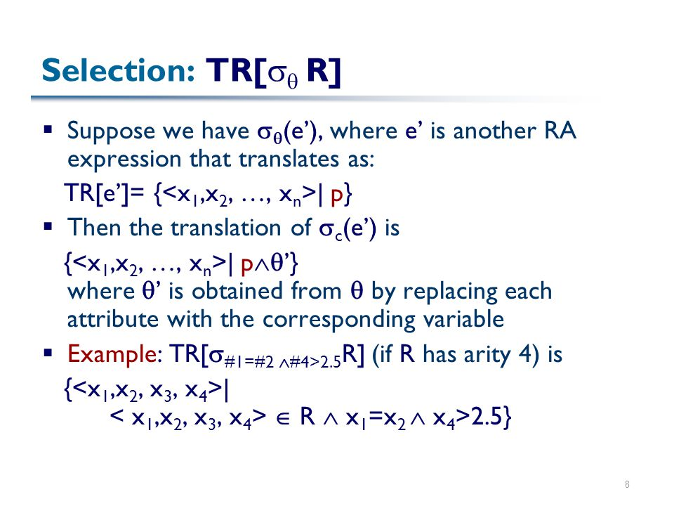 8 Selection: TR[   R]  Suppose we have   (e'), where e' is another RA expression that translates as: TR[e']= { | p}  Then the translation of  c