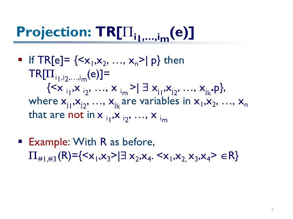 9 Projection: TR[  i 1,…,i m (e)]  If TR[e]= { | p} then TR[  i 1,i 2,…,i m (e)]= { |  x j 1,x j 2, …, x j k.p}, where x j 1,x j 2, …, x j k are v