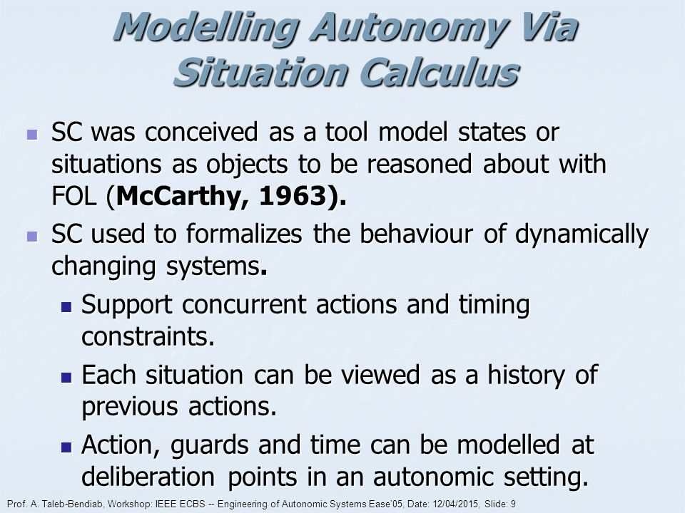 Prof. A. Taleb-Bendiab, Workshop: IEEE ECBS -- Engineering of Autonomic Systems Ease'05, Date: 12/04/2015, Slide: 9 Modelling Autonomy Via Situation C