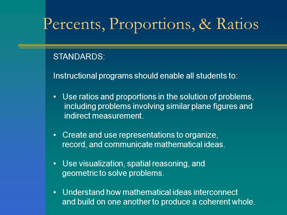 Percents, Proportions, & Ratios STANDARDS: Instructional programs should enable all students to: Use ratios and proportions in the solution of problem