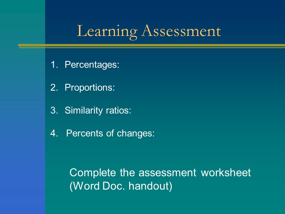 Learning Assessment 1.Percentages: 2.Proportions: 3.Similarity ratios: 4. Percents of changes: Complete the assessment worksheet (Word Doc. handout)