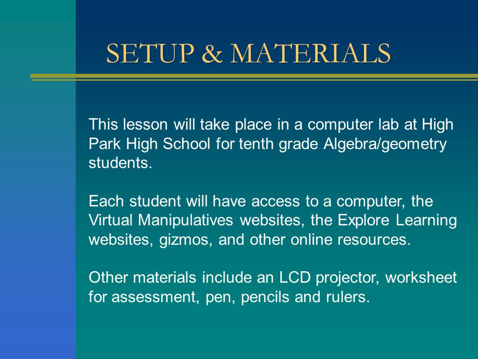 SETUP & MATERIALS This lesson will take place in a computer lab at High Park High School for tenth grade Algebra/geometry students. Each student will