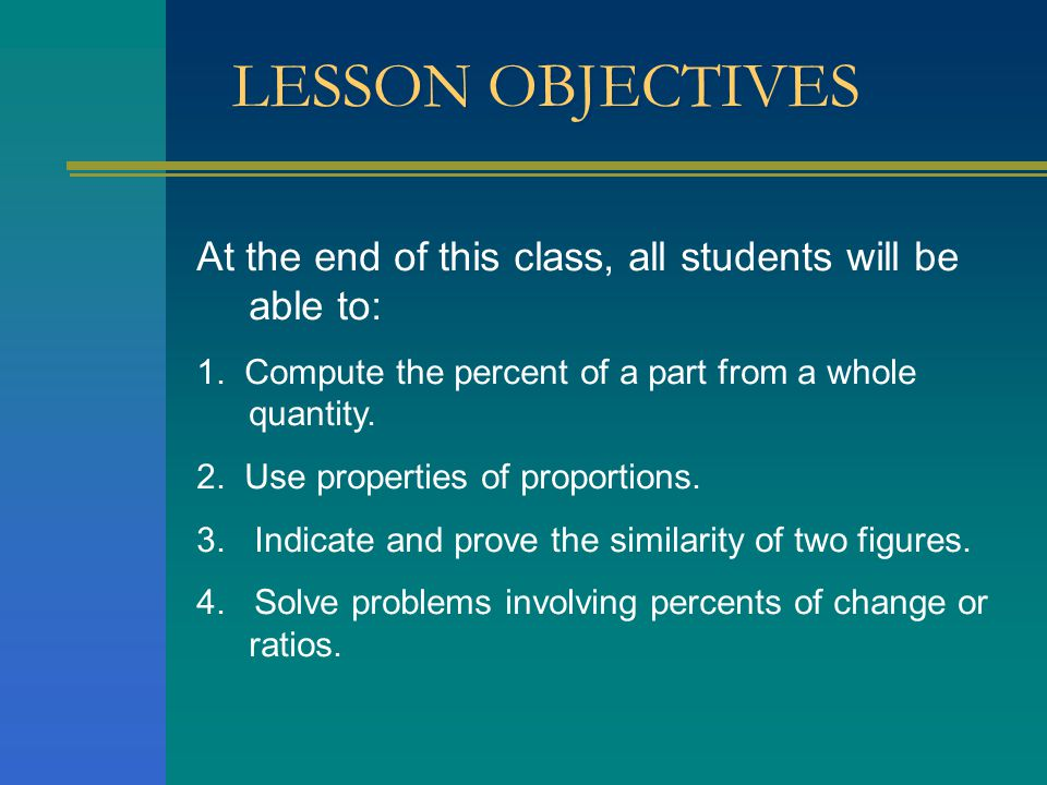 LESSON OBJECTIVES At the end of this class, all students will be able to: 1. Compute the percent of a part from a whole quantity. 2. Use properties of