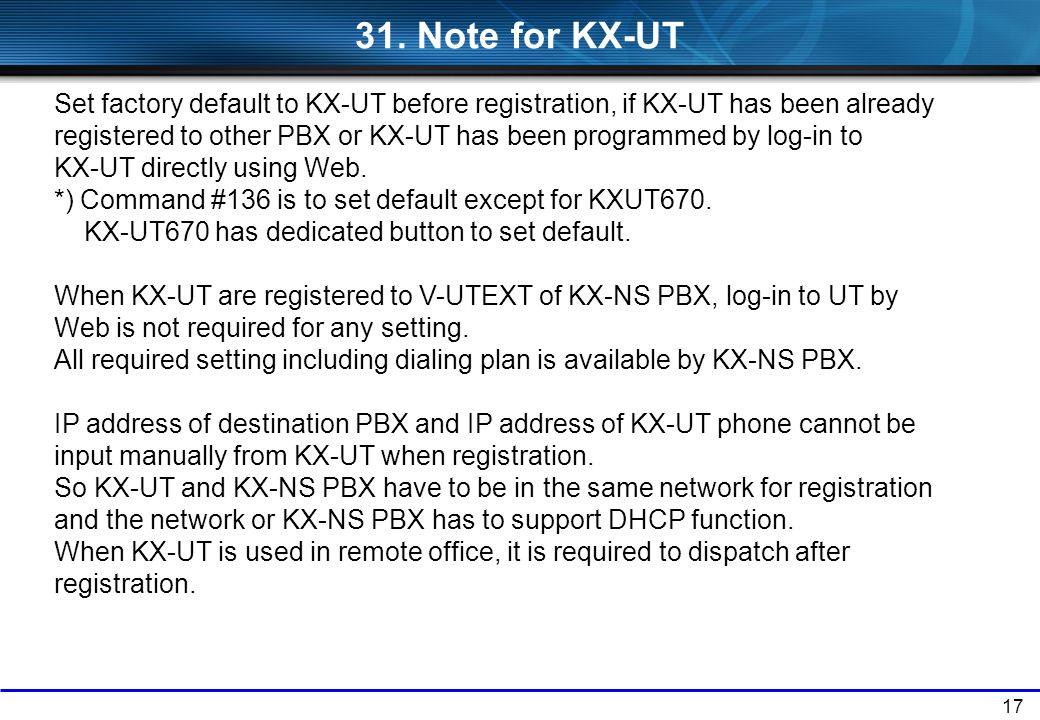 17 31. Note for KX-UT Set factory default to KX-UT before registration, if KX-UT has been already registered to other PBX or KX-UT has been programmed