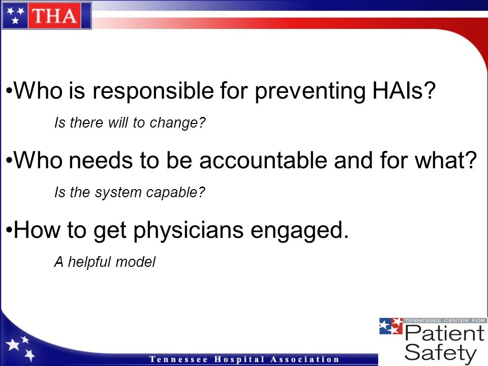 Who is responsible for preventing HAIs? Is there will to change? Who needs to be accountable and for what? Is the system capable? How to get physician