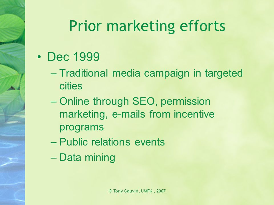 ® Tony Gauvin, UMFK, 2007 Prior marketing efforts Dec 1999 –Traditional media campaign in targeted cities –Online through SEO, permission marketing, e