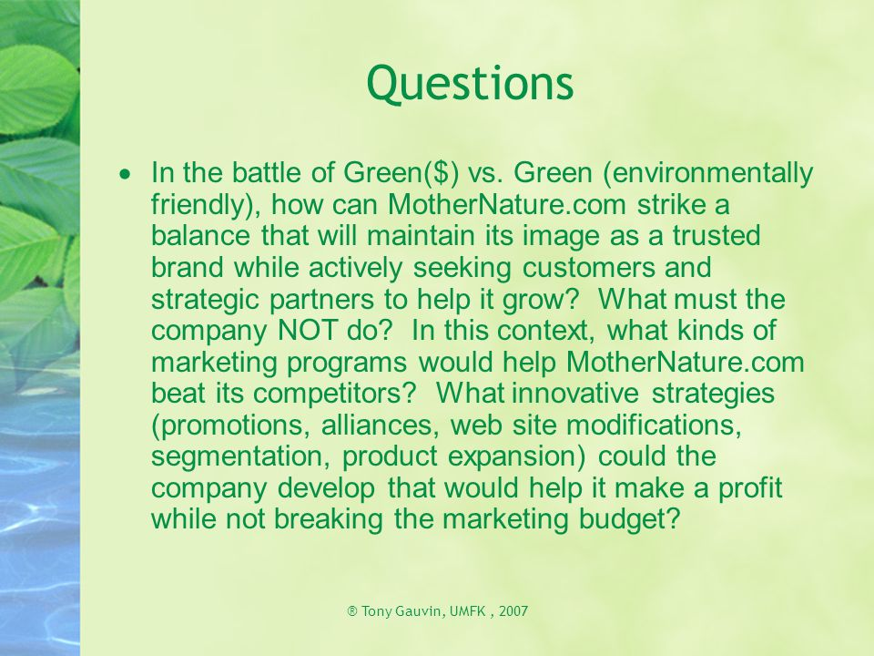 ® Tony Gauvin, UMFK, 2007 Questions  In the battle of Green($) vs. Green (environmentally friendly), how can MotherNature.com strike a balance that w