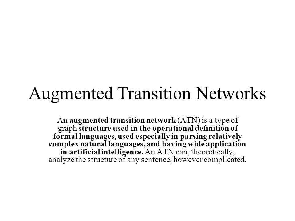 Augmented Transition Networks An augmented transition network (ATN) is a type of graph structure used in the operational definition of formal language