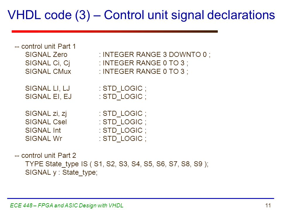 11ECE 448 – FPGA and ASIC Design with VHDL -- control unit Part 1 SIGNAL Zero : INTEGER RANGE 3 DOWNTO 0 ; SIGNAL Ci, Cj: INTEGER RANGE 0 TO 3 ; SIGNAL CMux : INTEGER RANGE 0 TO 3 ; SIGNAL LI, LJ: STD_LOGIC ; SIGNAL EI, EJ: STD_LOGIC ; SIGNAL zi, zj : STD_LOGIC ; SIGNAL Csel : STD_LOGIC ; SIGNAL Int: STD_LOGIC ; SIGNAL Wr: STD_LOGIC ; -- control unit Part 2 TYPE State_type IS ( S1, S2, S3, S4, S5, S6, S7, S8, S9 ); SIGNAL y : State_type; VHDL code (3) – Control unit signal declarations