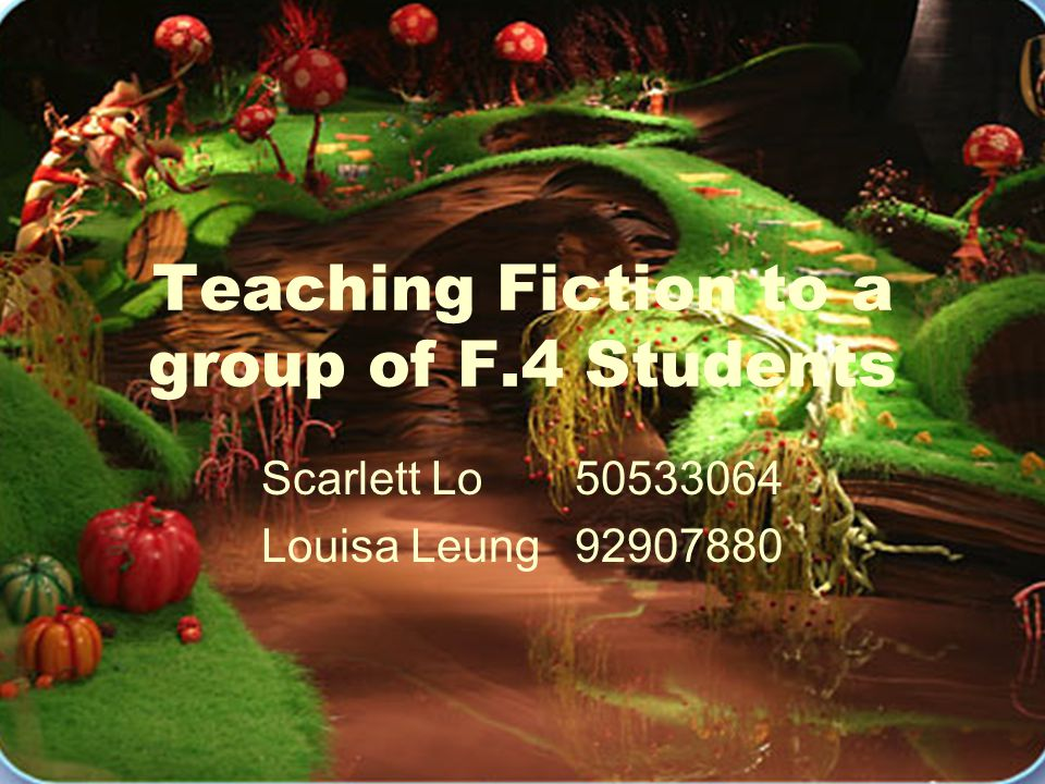 Teaching Fiction to a group of F.4 Students Scarlett Lo 50533064 Louisa Leung92907880