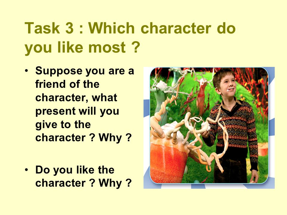 Task 3 : Which character do you like most ? Suppose you are a friend of the character, what present will you give to the character ? Why ? Do you like