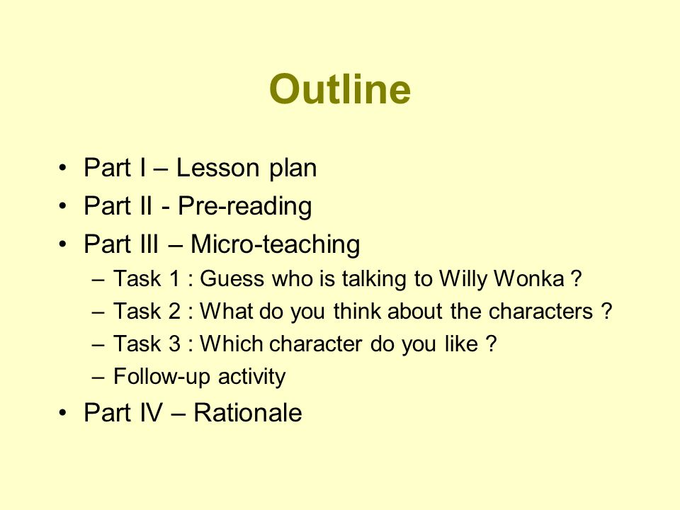 Outline Part I – Lesson plan Part II - Pre-reading Part III – Micro-teaching –Task 1 : Guess who is talking to Willy Wonka ? –Task 2 : What do you thi