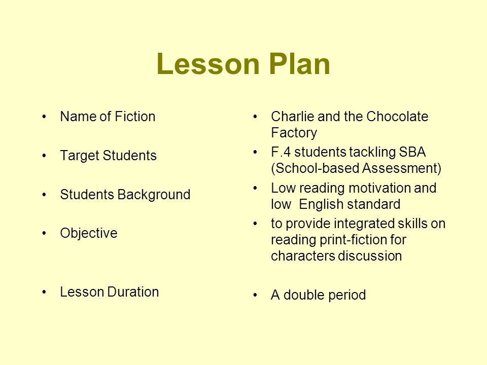 Lesson Plan Name of Fiction Target Students Students Background Objective Lesson Duration Charlie and the Chocolate Factory F.4 students tackling SBA (School-based Assessment) Low reading motivation and low English standard to provide integrated skills on reading print-fiction for characters discussion A double period