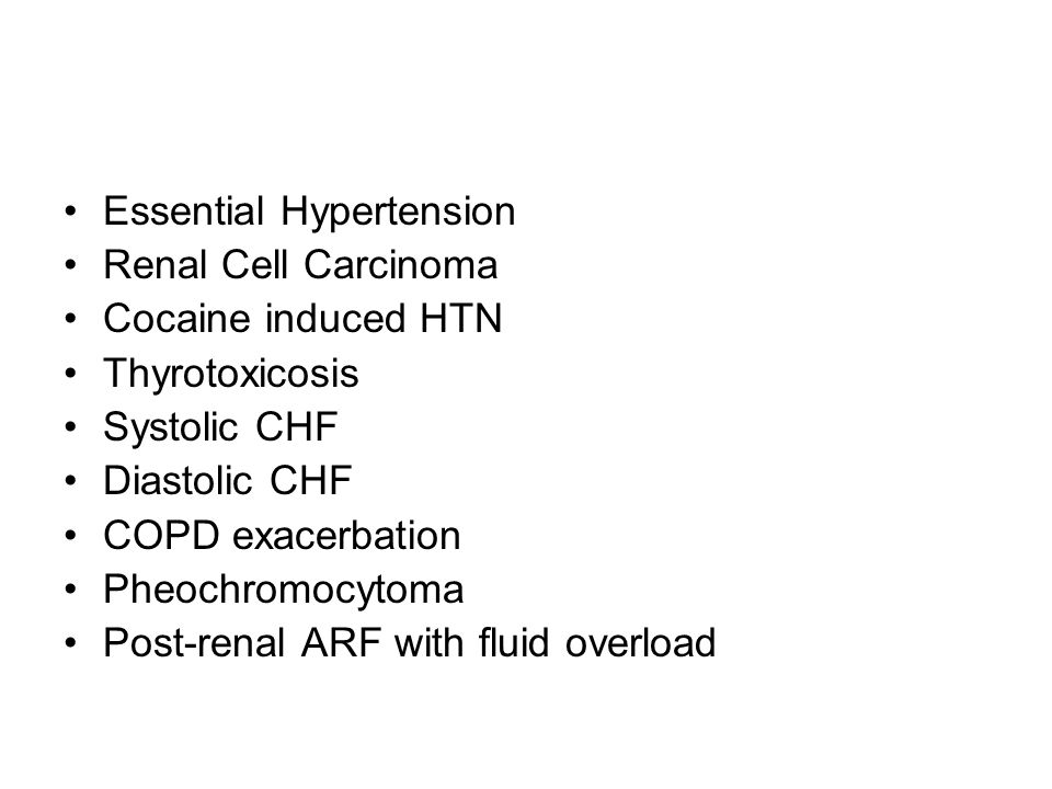 Essential Hypertension Renal Cell Carcinoma Cocaine induced HTN Thyrotoxicosis Systolic CHF Diastolic CHF COPD exacerbation Pheochromocytoma Post-renal ARF with fluid overload