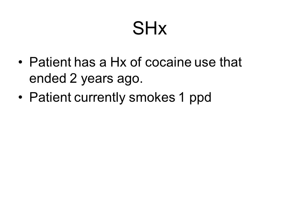 SHx Patient has a Hx of cocaine use that ended 2 years ago. Patient currently smokes 1 ppd