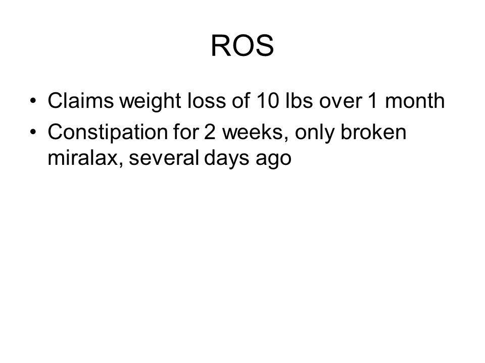 ROS Claims weight loss of 10 lbs over 1 month Constipation for 2 weeks, only broken miralax, several days ago