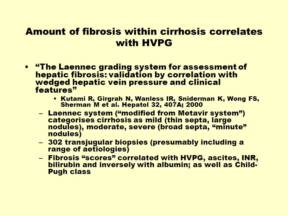 Amount of fibrosis within cirrhosis correlates with HVPG The Laennec grading system for assessment of hepatic fibrosis: validation by correlation with wedged hepatic vein pressure and clinical features Kutami R, Girgrah N, Wanless IR, Sniderman K, Wong FS, Sherman M et al.