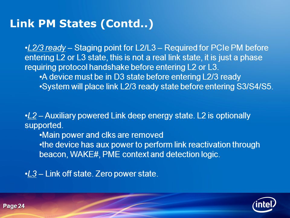 Page 24 Link PM States (Contd..) L2/3 ready – Staging point for L2/L3 – Required for PCIe PM before entering L2 or L3 state, this is not a real link s
